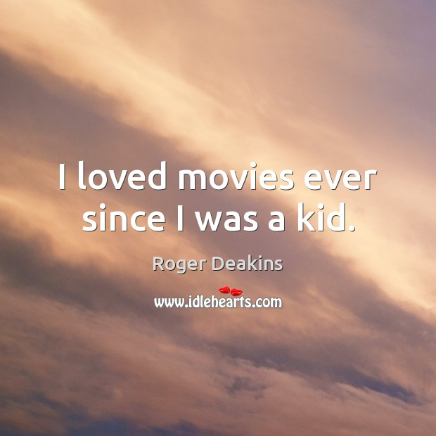 I loved movies ever since I was a kid. Roger Deakins Picture Quote