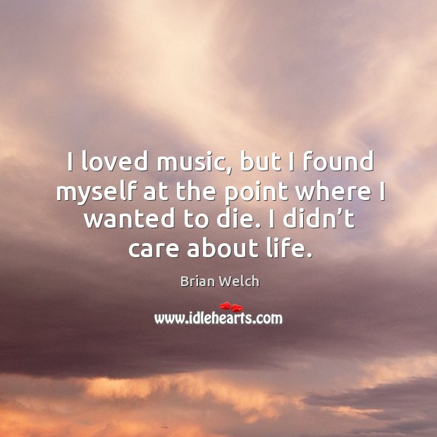 Image, I loved music, but I found myself at the point where I wanted to die. I didn't care about life.