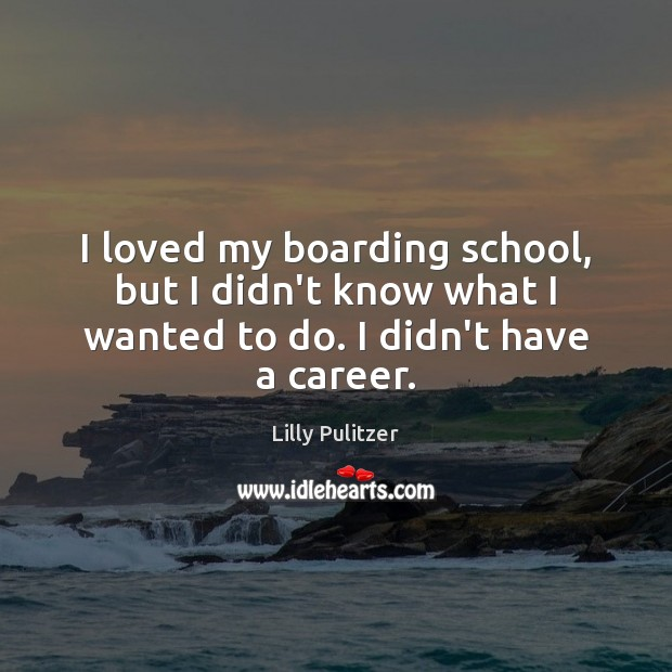 I loved my boarding school, but I didn't know what I wanted to do. I didn't have a career. Image