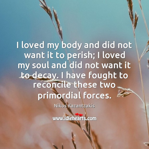 I loved my body and did not want it to perish; I Nikos Kazantzakis Picture Quote