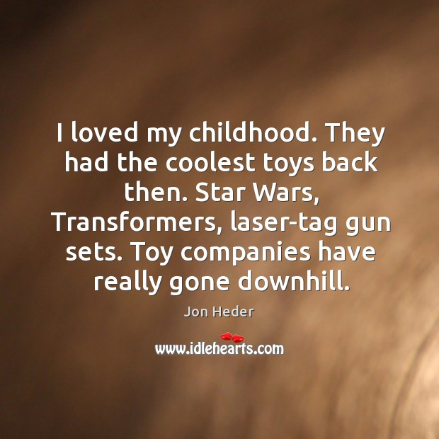 I loved my childhood. They had the coolest toys back then. Jon Heder Picture Quote