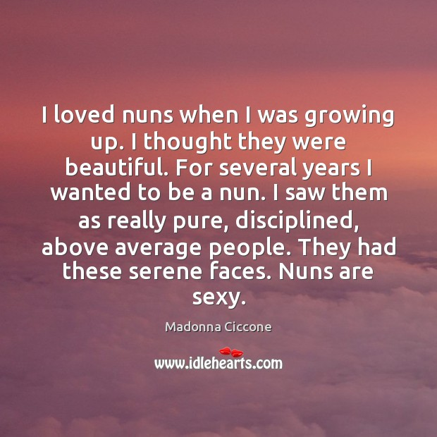 I loved nuns when I was growing up. I thought they were Madonna Ciccone Picture Quote