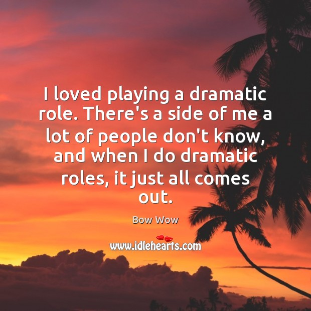 I loved playing a dramatic role. There's a side of me a Image