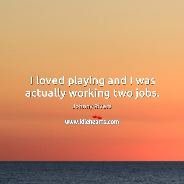 I loved playing and I was actually working two jobs. Johnny Rivers Picture Quote