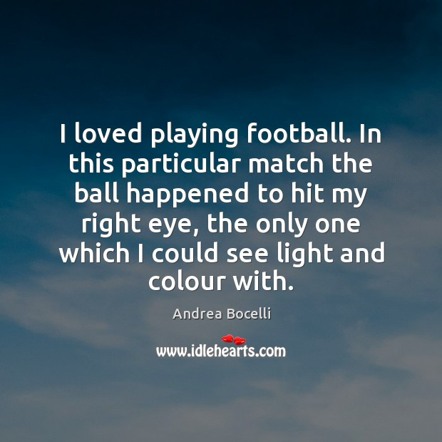 I loved playing football. In this particular match the ball happened to Andrea Bocelli Picture Quote