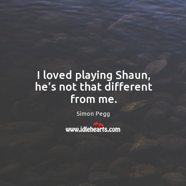 I loved playing shaun, he's not that different from me. Image