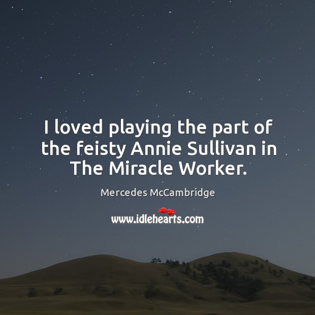 I loved playing the part of the feisty annie sullivan in the miracle worker. Image