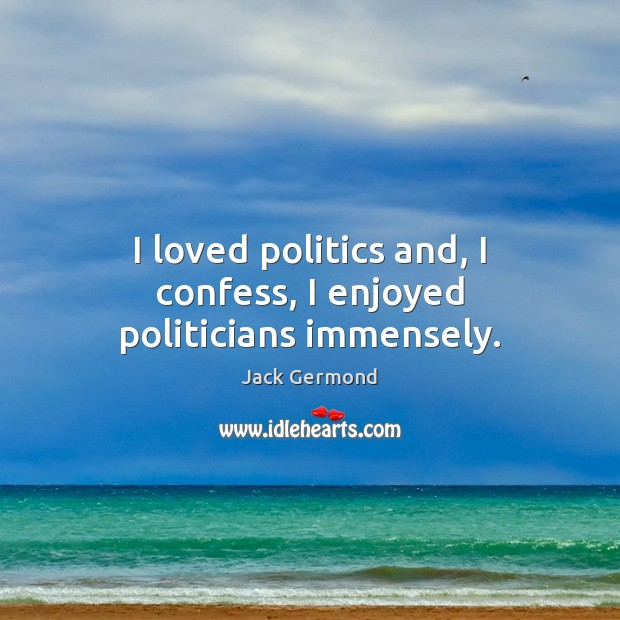 Image, I loved politics and, I confess, I enjoyed politicians immensely.