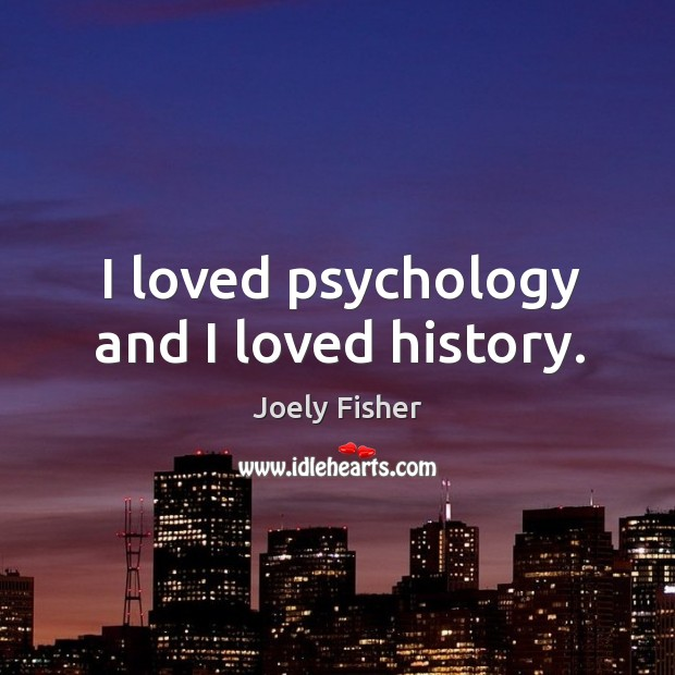 I loved psychology and I loved history. Joely Fisher Picture Quote