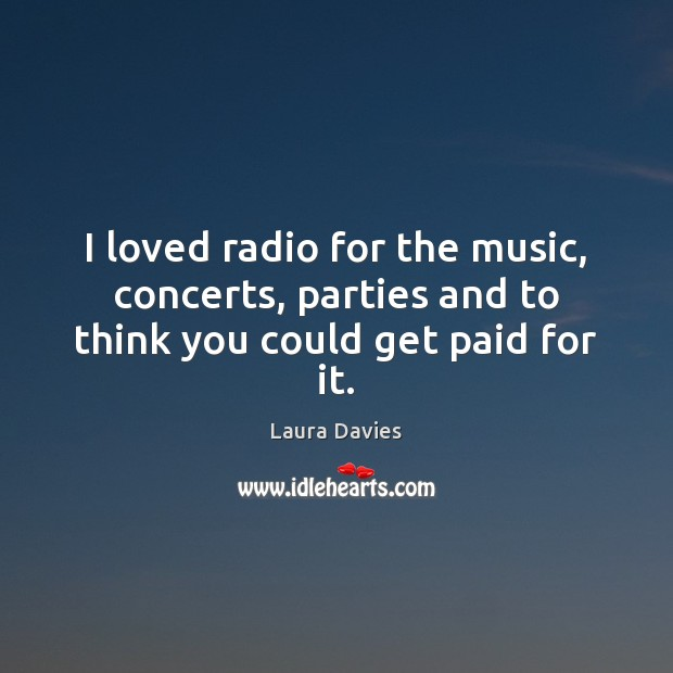 I loved radio for the music, concerts, parties and to think you could get paid for it. Image