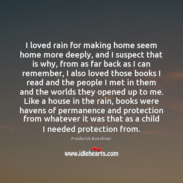 I loved rain for making home seem home more deeply, and I Frederick Buechner Picture Quote