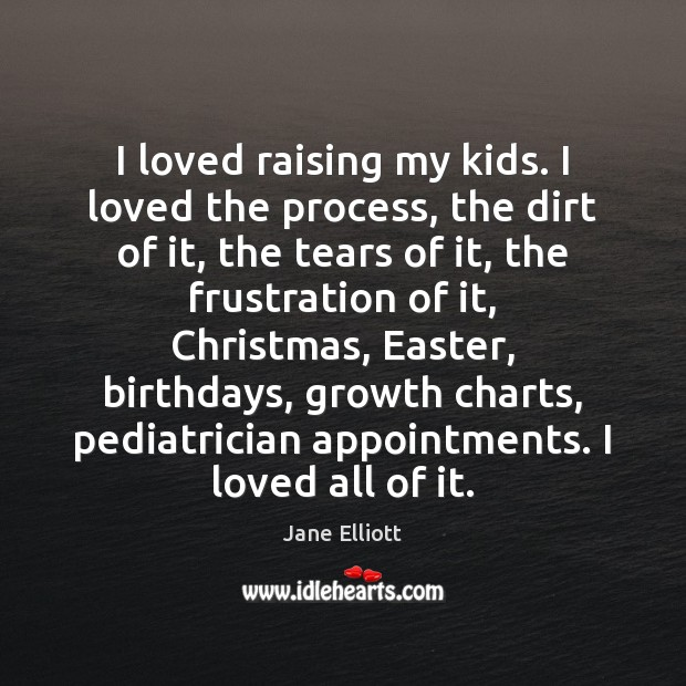 I loved raising my kids. I loved the process, the dirt of Easter Quotes Image