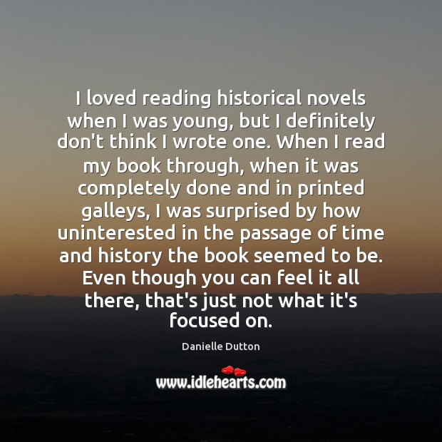 I loved reading historical novels when I was young, but I definitely Danielle Dutton Picture Quote