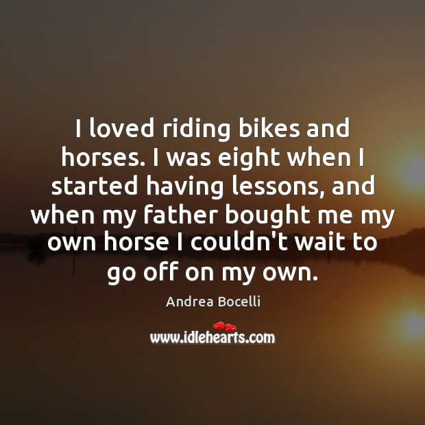 I loved riding bikes and horses. I was eight when I started Andrea Bocelli Picture Quote