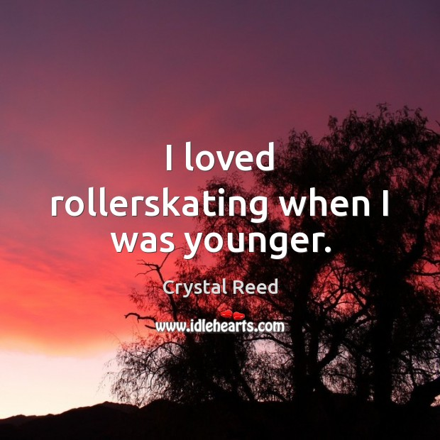Image, I loved rollerskating when I was younger.