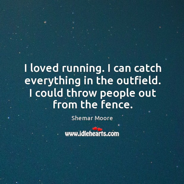 I loved running. I can catch everything in the outfield. I could throw people out from the fence. Image