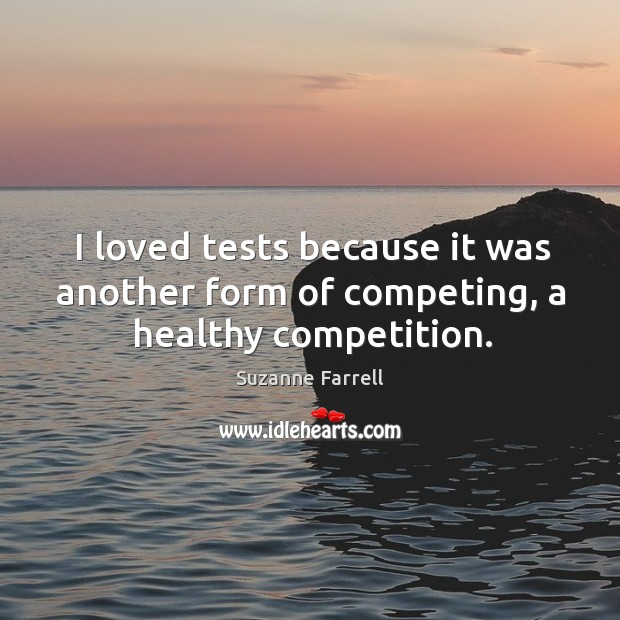 I loved tests because it was another form of competing, a healthy competition. Suzanne Farrell Picture Quote