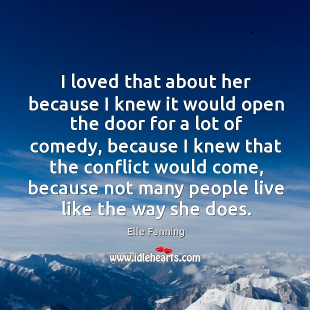 I loved that about her because I knew it would open the door for a lot of comedy Elle Fanning Picture Quote