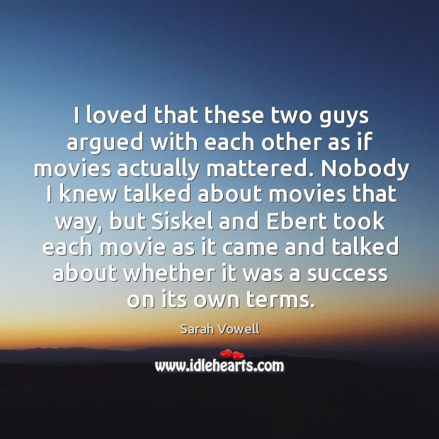 I loved that these two guys argued with each other as if movies actually mattered. Sarah Vowell Picture Quote