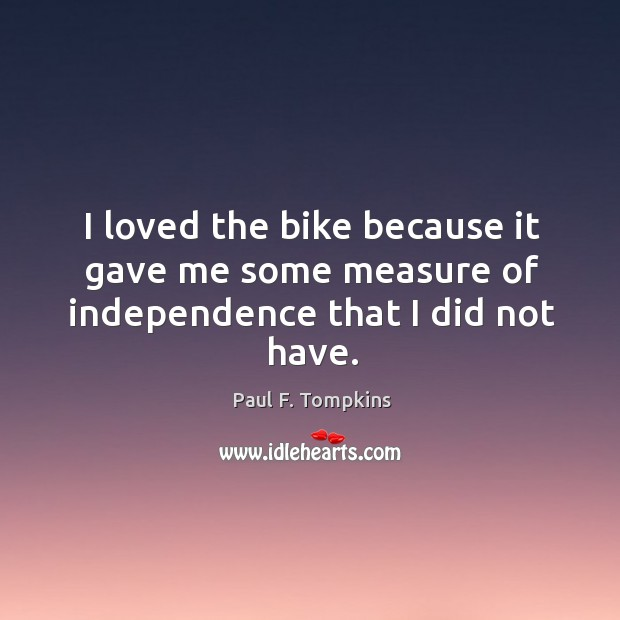 I loved the bike because it gave me some measure of independence that I did not have. Image