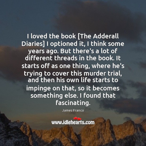 I loved the book [The Adderall Diaries] I optioned it, I think James Franco Picture Quote