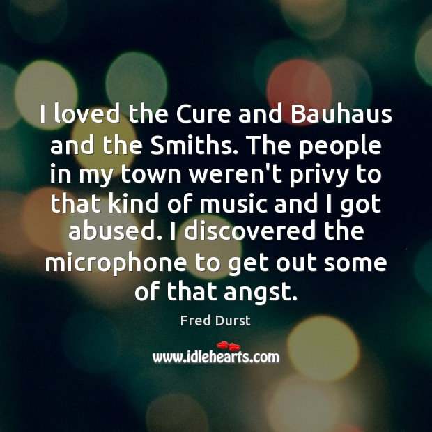I loved the Cure and Bauhaus and the Smiths. The people in Fred Durst Picture Quote