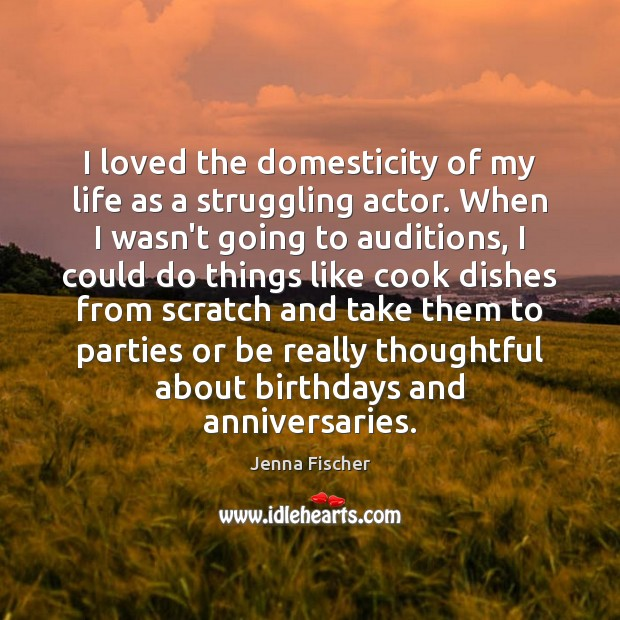 I loved the domesticity of my life as a struggling actor. When Jenna Fischer Picture Quote