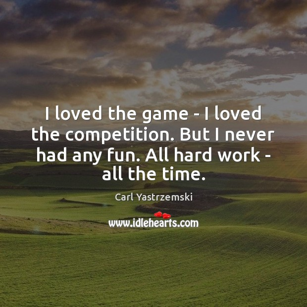 Image, I loved the game – I loved the competition. But I never