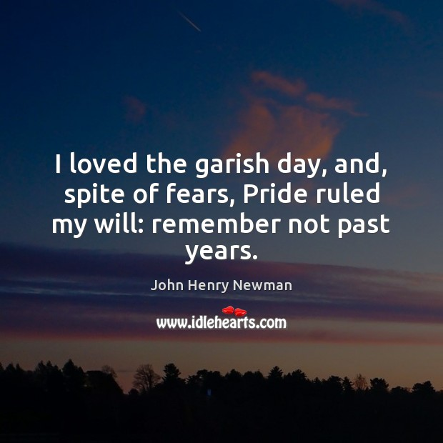 I loved the garish day, and, spite of fears, Pride ruled my will: remember not past years. John Henry Newman Picture Quote