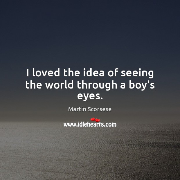 I loved the idea of seeing the world through a boy's eyes. Martin Scorsese Picture Quote