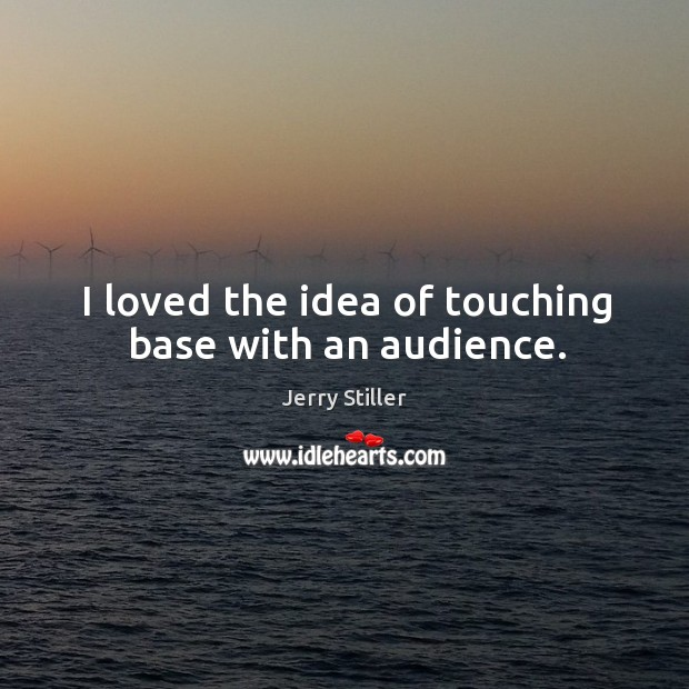 I loved the idea of touching base with an audience. Jerry Stiller Picture Quote