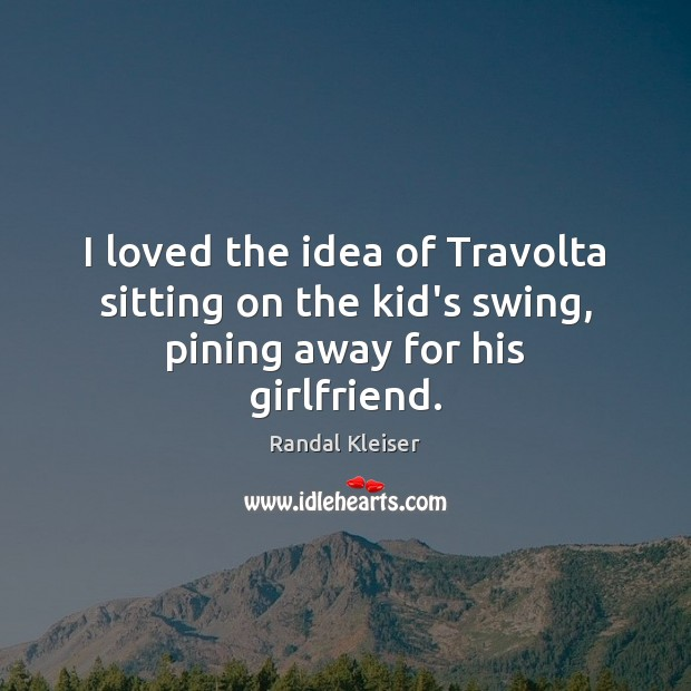 Image, I loved the idea of Travolta sitting on the kid's swing, pining away for his girlfriend.