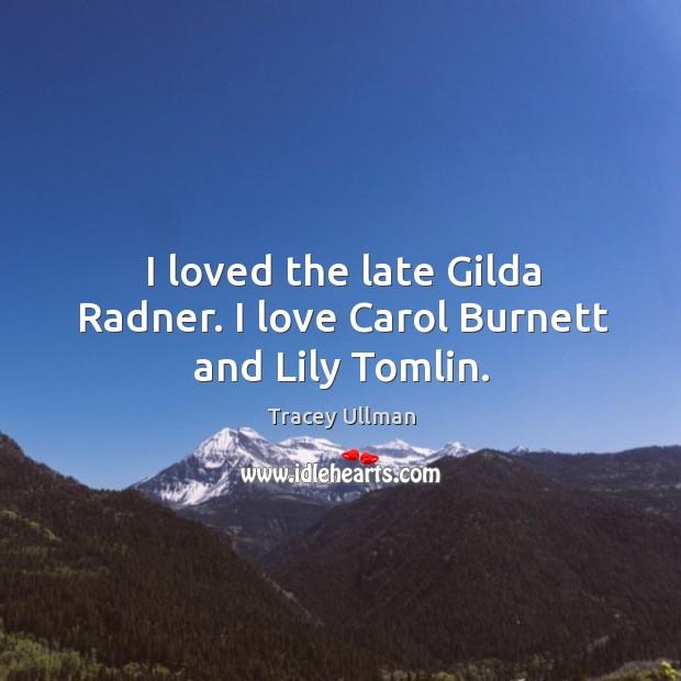 Image, I loved the late gilda radner. I love carol burnett and lily tomlin.