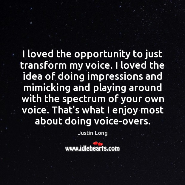 I loved the opportunity to just transform my voice. I loved the Opportunity Quotes Image