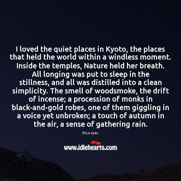 I loved the quiet places in Kyoto, the places that held the Pico Iyer Picture Quote
