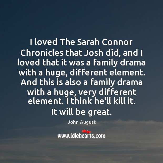 I loved The Sarah Connor Chronicles that Josh did, and I loved John August Picture Quote