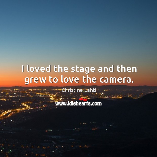 I loved the stage and then grew to love the camera. Image