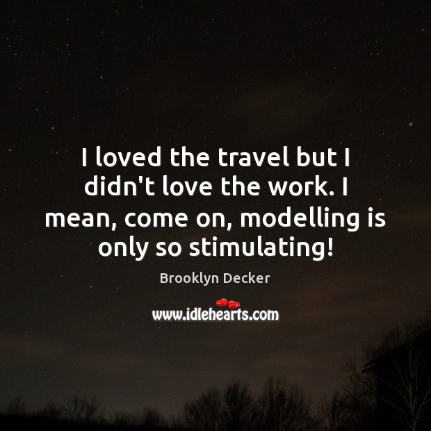 I loved the travel but I didn't love the work. I mean, Brooklyn Decker Picture Quote