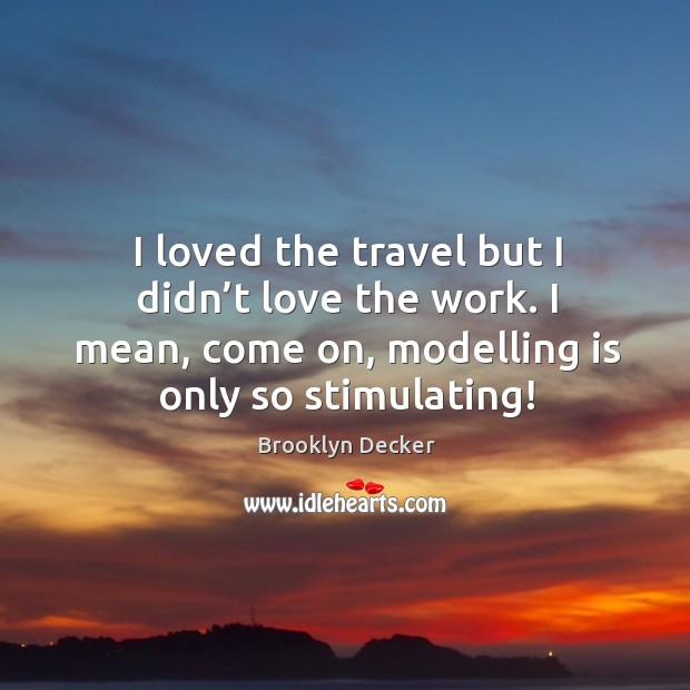 I loved the travel but I didn't love the work. I mean, come on, modelling is only so stimulating! Brooklyn Decker Picture Quote