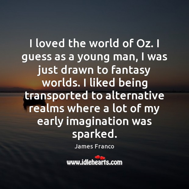 I loved the world of Oz. I guess as a young man, James Franco Picture Quote