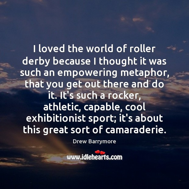 I loved the world of roller derby because I thought it was Drew Barrymore Picture Quote