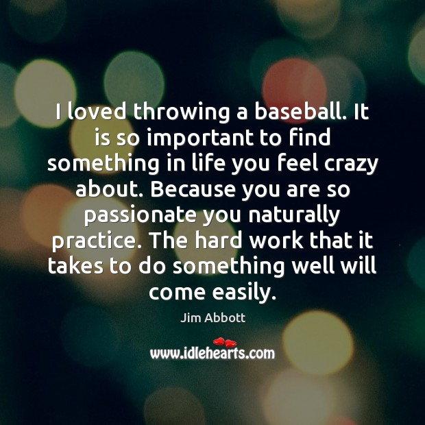 I loved throwing a baseball. It is so important to find something Jim Abbott Picture Quote