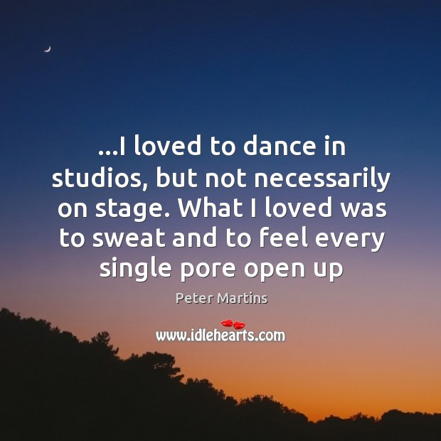 …I loved to dance in studios, but not necessarily on stage. What Image