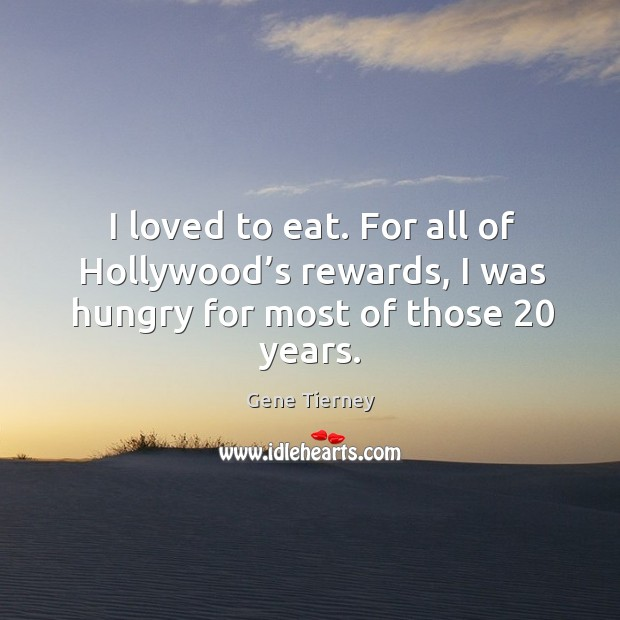 I loved to eat. For all of hollywood's rewards, I was hungry for most of those 20 years. Image