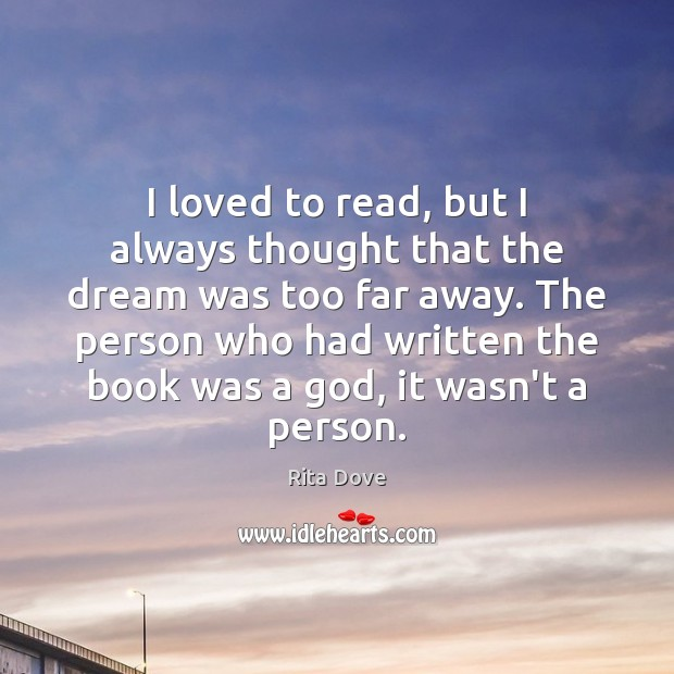 I loved to read, but I always thought that the dream was Rita Dove Picture Quote