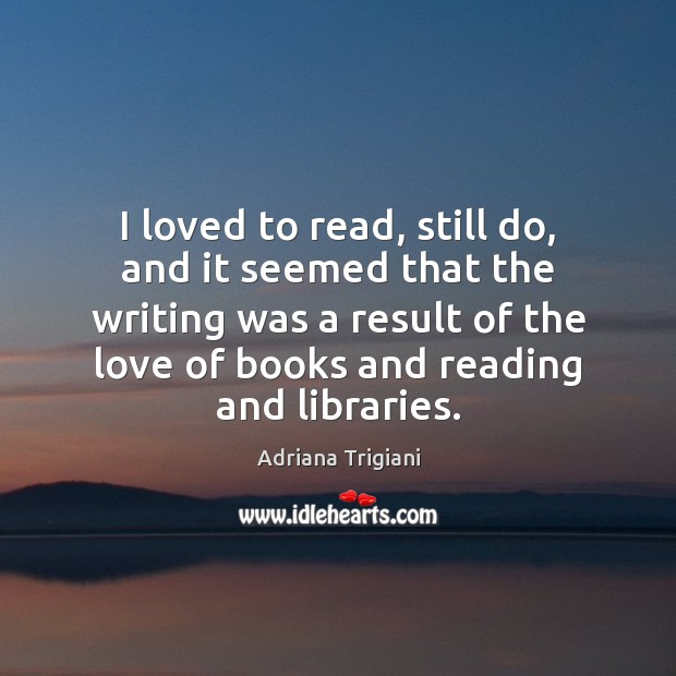 I loved to read, still do, and it seemed that the writing Adriana Trigiani Picture Quote