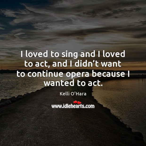 I loved to sing and I loved to act, and I didn' Kelli O'Hara Picture Quote