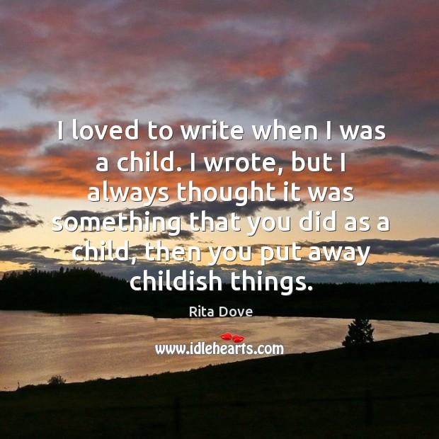 I loved to write when I was a child. I wrote Rita Dove Picture Quote