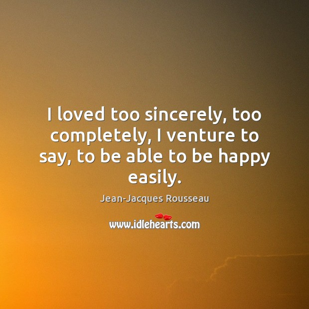 I loved too sincerely, too completely, I venture to say, to be able to be happy easily. Jean-Jacques Rousseau Picture Quote