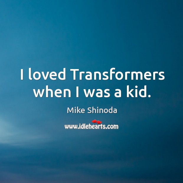 I loved transformers when I was a kid. Mike Shinoda Picture Quote